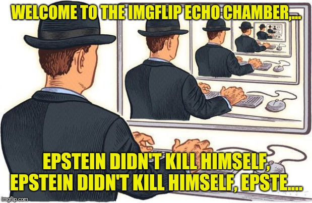 At this point, they could all be posted in the repost stream along with purge boys crap | WELCOME TO THE IMGFLIP ECHO CHAMBER,... EPSTEIN DIDN'T KILL HIMSELF, EPSTEIN DIDN'T KILL HIMSELF, EPSTE.... | image tagged in echo chamber,dumptrump,epstein,sewmyeyesshut | made w/ Imgflip meme maker