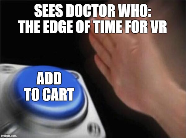 Blank Nut Button Meme | SEES DOCTOR WHO: THE EDGE OF TIME FOR VR ADD TO CART | image tagged in memes,blank nut button | made w/ Imgflip meme maker