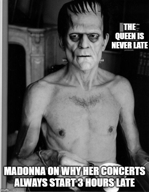 Hey, it takes time to put her together |  THE QUEEN IS NEVER LATE; MADONNA ON WHY HER CONCERTS ALWAYS START 3 HOURS LATE | image tagged in madonna,crypt keeper,creepy,old,ancient,weird | made w/ Imgflip meme maker