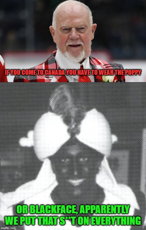 The erosion of Canadian values in action | IF YOU COME TO CANADA YOU HAVE TO WEAR THE POPPY OR BLACKFACE, APPARENTLY WE PUT THAT S**T ON EVERYTHING | image tagged in justin trudeau blackface,don cherry,justin trudeau,trudeau,blackface,poppy | made w/ Imgflip meme maker