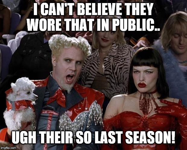 Mugatu So Hot Right Now | I CAN'T BELIEVE THEY WORE THAT IN PUBLIC.. UGH THEIR SO LAST SEASON! | image tagged in memes,mugatu so hot right now | made w/ Imgflip meme maker