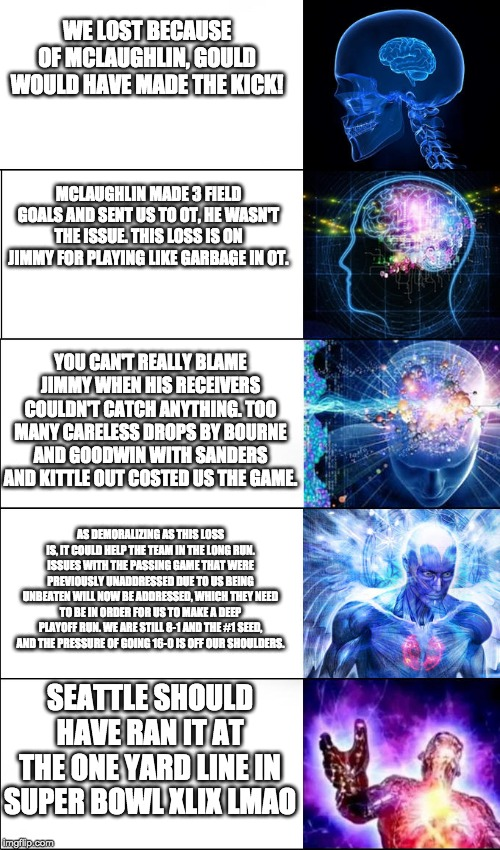 Expanding Brain (5 Templates) |  WE LOST BECAUSE OF MCLAUGHLIN, GOULD WOULD HAVE MADE THE KICK! MCLAUGHLIN MADE 3 FIELD GOALS AND SENT US TO OT, HE WASN'T THE ISSUE. THIS LOSS IS ON JIMMY FOR PLAYING LIKE GARBAGE IN OT. YOU CAN'T REALLY BLAME JIMMY WHEN HIS RECEIVERS COULDN'T CATCH ANYTHING. TOO MANY CARELESS DROPS BY BOURNE AND GOODWIN WITH SANDERS AND KITTLE OUT COSTED US THE GAME. AS DEMORALIZING AS THIS LOSS IS, IT COULD HELP THE TEAM IN THE LONG RUN. ISSUES WITH THE PASSING GAME THAT WERE PREVIOUSLY UNADDRESSED DUE TO US BEING UNBEATEN WILL NOW BE ADDRESSED, WHICH THEY NEED TO BE IN ORDER FOR US TO MAKE A DEEP PLAYOFF RUN. WE ARE STILL 8-1 AND THE #1 SEED, AND THE PRESSURE OF GOING 16-0 IS OFF OUR SHOULDERS. SEATTLE SHOULD HAVE RAN IT AT THE ONE YARD LINE IN SUPER BOWL XLIX LMAO | image tagged in expanding brain 5 templates | made w/ Imgflip meme maker