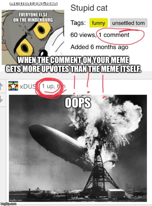 WHEN THE COMMENT ON YOUR MEME GETS MORE UPVOTES THAN THE MEME ITSELF. | image tagged in fun,how,incompetence,depression sadness hurt pain anxiety | made w/ Imgflip meme maker