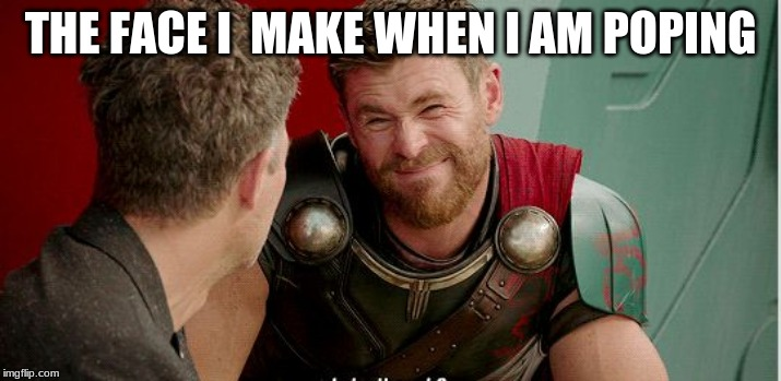 Thor is he though |  THE FACE I  MAKE WHEN I AM POPING | image tagged in thor is he though,craziness_all_the_way,thor ragnarok,funny memes | made w/ Imgflip meme maker