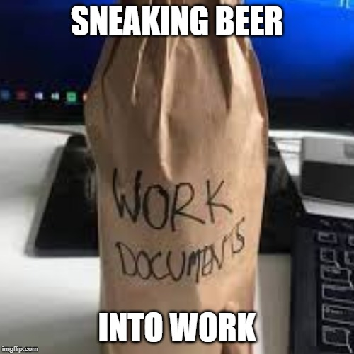 SNEAKING BEER INTO WORK | image tagged in beer,work,funny,memes | made w/ Imgflip meme maker