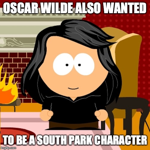 Oscar Wilde |  OSCAR WILDE ALSO WANTED; TO BE A SOUTH PARK CHARACTER | image tagged in south park,oscar wilde,memes | made w/ Imgflip meme maker