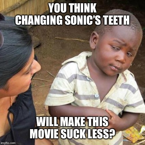 Third World Skeptical Kid | YOU THINK CHANGING SONIC'S TEETH WILL MAKE THIS MOVIE SUCK LESS? | image tagged in memes,third world skeptical kid | made w/ Imgflip meme maker