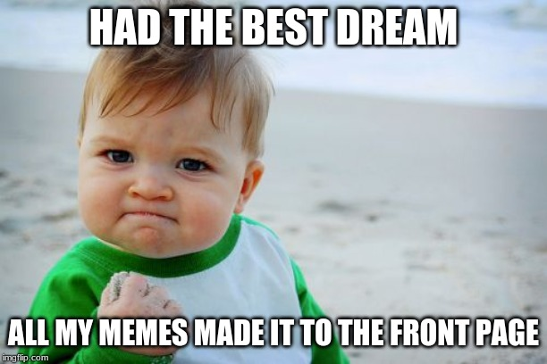 Success Kid Original | HAD THE BEST DREAM ALL MY MEMES MADE IT TO THE FRONT PAGE | image tagged in memes,success kid original | made w/ Imgflip meme maker