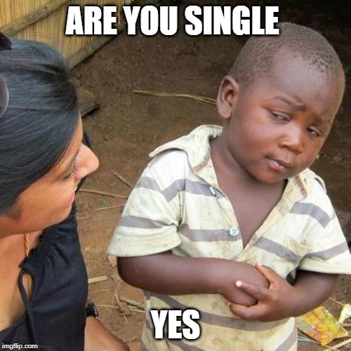 Third World Skeptical Kid Meme | ARE YOU SINGLE YES | image tagged in memes,third world skeptical kid | made w/ Imgflip meme maker