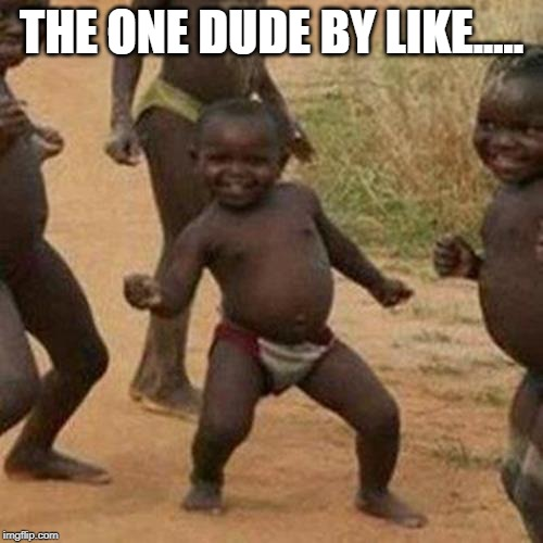 Third World Success Kid Meme | THE ONE DUDE BY LIKE..... | image tagged in memes,third world success kid | made w/ Imgflip meme maker