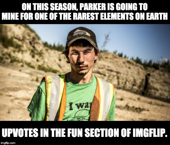 Far more rare than gold nuggets. | ON THIS SEASON, PARKER IS GOING TO MINE FOR ONE OF THE RAREST ELEMENTS ON EARTH UPVOTES IN THE FUN SECTION OF IMGFLIP. | image tagged in imgflip humor | made w/ Imgflip meme maker
