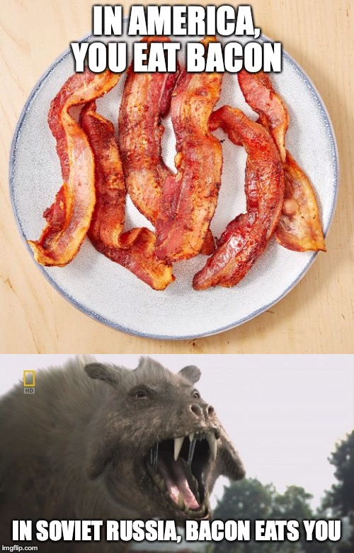 In Soviet Russia | IN AMERICA, YOU EAT BACON IN SOVIET RUSSIA, BACON EATS YOU | image tagged in in soviet russia,bacon | made w/ Imgflip meme maker