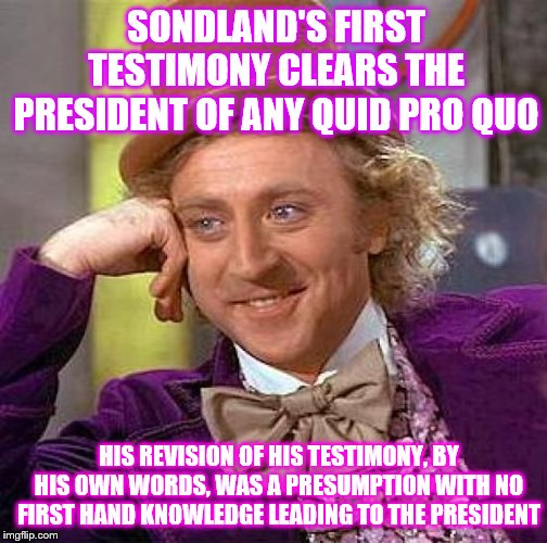 Beware of Democrat's use of Crystal clear presumption | SONDLAND'S FIRST TESTIMONY CLEARS THE PRESIDENT OF ANY QUID PRO QUO HIS REVISION OF HIS TESTIMONY, BY HIS OWN WORDS, WAS A PRESUMPTION WITH  | image tagged in memes,creepy condescending wonka,political | made w/ Imgflip meme maker