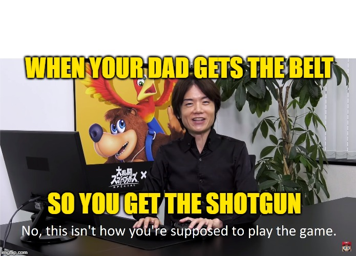 This Isn't How You're Supposed to Play the GaME | WHEN YOUR DAD GETS THE BELT SO YOU GET THE SHOTGUN | image tagged in this isn't how you're supposed to play the game | made w/ Imgflip meme maker