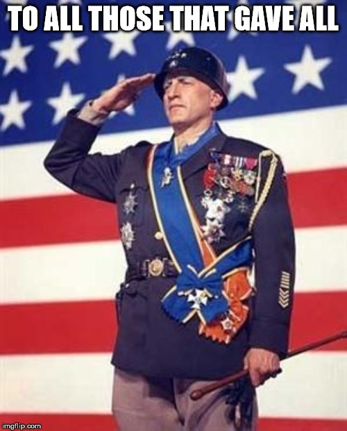 Patton Salutes You | TO ALL THOSE THAT GAVE ALL | image tagged in patton salutes you | made w/ Imgflip meme maker
