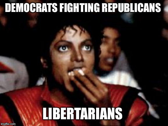 michael jackson eating popcorn | DEMOCRATS FIGHTING REPUBLICANS LIBERTARIANS | image tagged in michael jackson eating popcorn | made w/ Imgflip meme maker