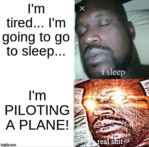 Sleeping Shaq Meme | I'm tired... I'm going to go to sleep... I'm PILOTING A PLANE! | image tagged in memes,sleeping shaq | made w/ Imgflip meme maker