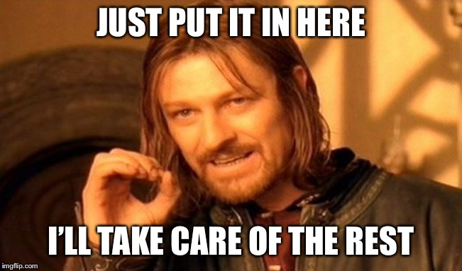 One Does Not Simply Meme | JUST PUT IT IN HERE I'LL TAKE CARE OF THE REST | image tagged in memes,one does not simply | made w/ Imgflip meme maker