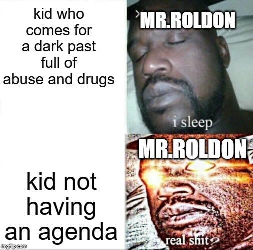 Sleeping Shaq |  kid who comes for a dark past full of abuse and drugs; MR.ROLDON; MR.ROLDON; kid not having an agenda | image tagged in memes,sleeping shaq | made w/ Imgflip meme maker