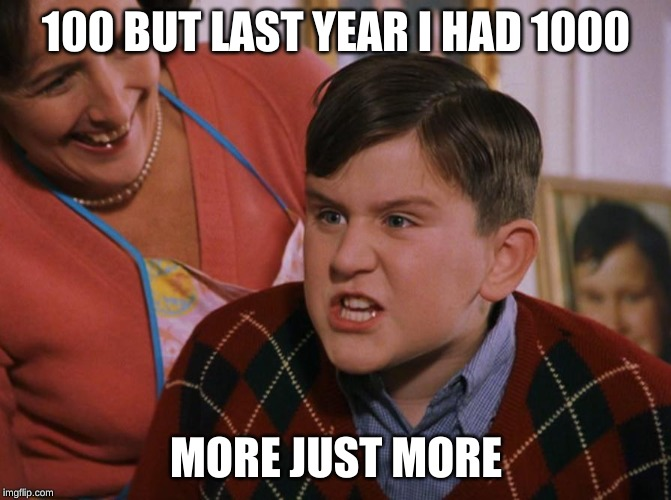 100 BUT LAST YEAR I HAD 1000 MORE JUST MORE | image tagged in harry potter dudley's birthday | made w/ Imgflip meme maker