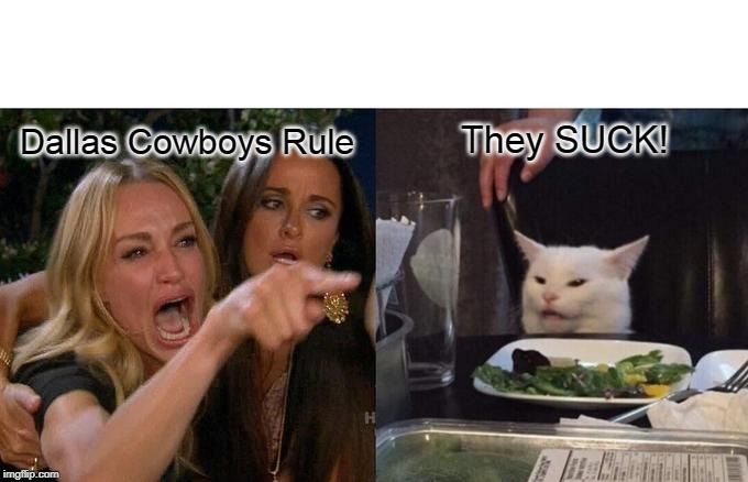 Dallas Cowboys Suck | Dallas Cowboys Rule They SUCK! | image tagged in memes,woman yelling at cat,dallas cowboys | made w/ Imgflip meme maker