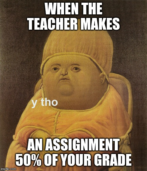50% assignments |  WHEN THE TEACHER MAKES; AN ASSIGNMENT 50% OF YOUR GRADE | image tagged in y tho | made w/ Imgflip meme maker