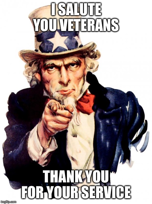 Uncle Sam | I SALUTE YOU VETERANS THANK YOU FOR YOUR SERVICE | image tagged in memes,uncle sam | made w/ Imgflip meme maker