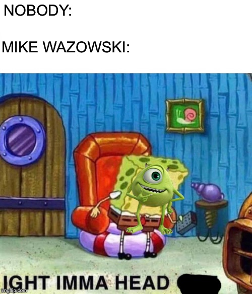 He's ahead. | NOBODY: MIKE WAZOWSKI: | image tagged in memes,spongebob ight imma head out,mike wazowski,monsters inc,funny,disney | made w/ Imgflip meme maker