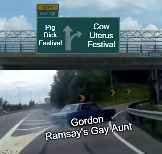 Why Was This Meme Made?  No Reason.  Same Reason the Movie Rubber Was Made.  No Reason. | Pig Dick Festival Cow Uterus Festival Gordon Ramsay's Gay Aunt | image tagged in memes,left exit 12 off ramp,pig,dick,cow,gordon ramsay | made w/ Imgflip meme maker