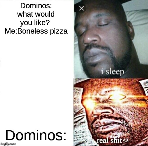 Sleeping Shaq |  Dominos: what would you like?  Me:Boneless pizza; Dominos: | image tagged in memes,sleeping shaq | made w/ Imgflip meme maker