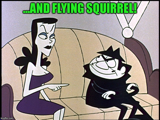 Boris and natasha | ...AND FLYING SQUIRREL! | image tagged in boris and natasha | made w/ Imgflip meme maker