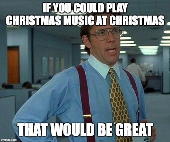 That Would Be Great | IF YOU COULD PLAY CHRISTMAS MUSIC AT CHRISTMAS THAT WOULD BE GREAT | image tagged in memes,that would be great | made w/ Imgflip meme maker