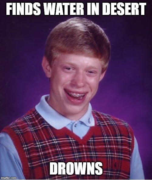 Bad Luck Brian |  FINDS WATER IN DESERT; DROWNS | image tagged in memes,bad luck brian | made w/ Imgflip meme maker