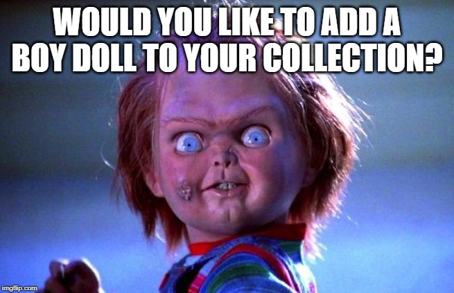 Chucky | WOULD YOU LIKE TO ADD A BOY DOLL TO YOUR COLLECTION? | image tagged in chucky | made w/ Imgflip meme maker