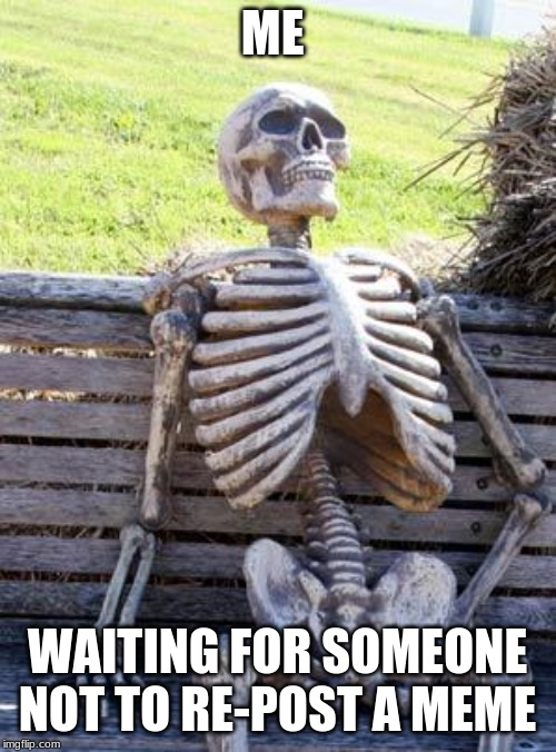 Waiting Skeleton Meme | ME WAITING FOR SOMEONE NOT TO RE-POST A MEME | image tagged in memes,waiting skeleton | made w/ Imgflip meme maker