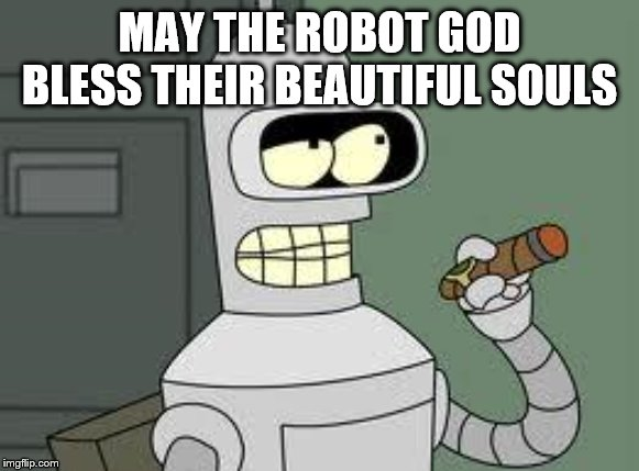 Bender | MAY THE ROBOT GOD BLESS THEIR BEAUTIFUL SOULS | image tagged in bender | made w/ Imgflip meme maker