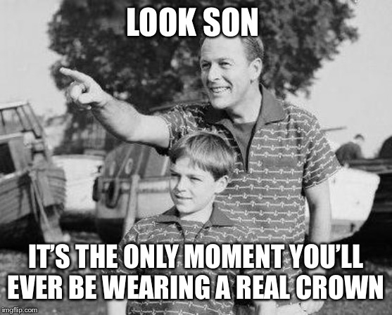 Look Son Meme | LOOK SON IT'S THE ONLY MOMENT YOU'LL EVER BE WEARING A REAL CROWN | image tagged in memes,look son | made w/ Imgflip meme maker