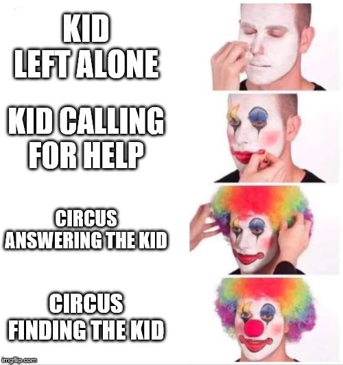 Clown applying makeup | KID LEFT ALONE KID CALLING FOR HELP CIRCUS ANSWERING THE KID CIRCUS FINDING THE KID | image tagged in clown applying makeup | made w/ Imgflip meme maker