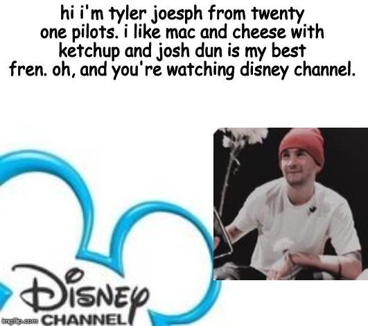 Disney Channel |  hi i'm tyler joesph from twenty one pilots. i like mac and cheese with ketchup and josh dun is my best fren. oh, and you're watching disney channel. | image tagged in disney channel | made w/ Imgflip meme maker