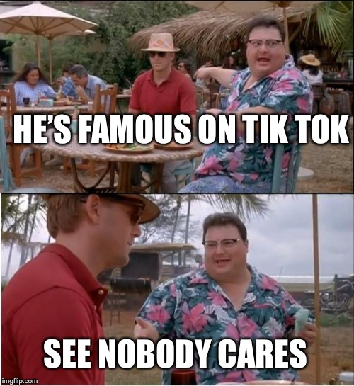 See Nobody Cares | HE'S FAMOUS ON TIK TOK SEE NOBODY CARES | image tagged in memes,see nobody cares | made w/ Imgflip meme maker