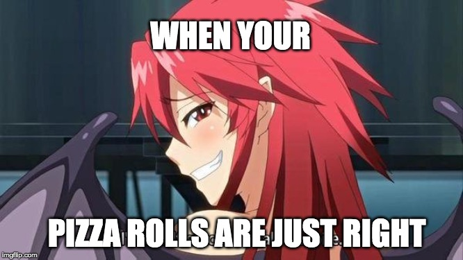 dat boi commin |  WHEN YOUR; PIZZA ROLLS ARE JUST RIGHT | image tagged in anime,anime meme,animeme,hentai | made w/ Imgflip meme maker