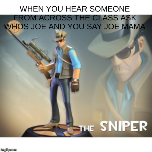 The Sniper TF2 meme |  WHEN YOU HEAR SOMEONE FROM ACROSS THE CLASS ASK WHOS JOE AND YOU SAY JOE MAMA | image tagged in the sniper tf2 meme,sniper,memes | made w/ Imgflip meme maker