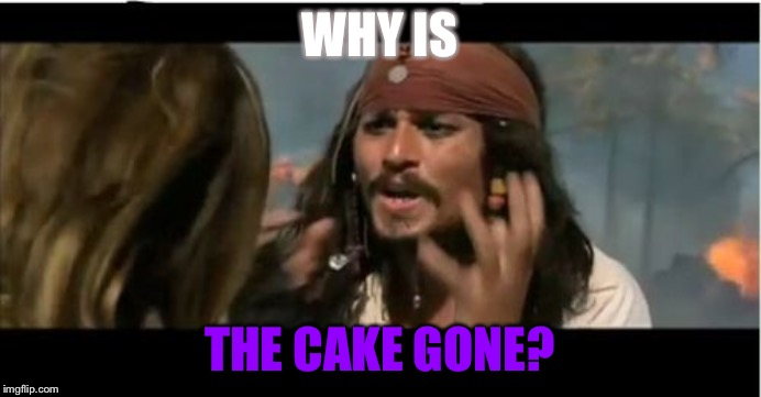 Why Is The Rum Gone | WHY IS THE CAKE GONE? | image tagged in memes,why is the rum gone | made w/ Imgflip meme maker