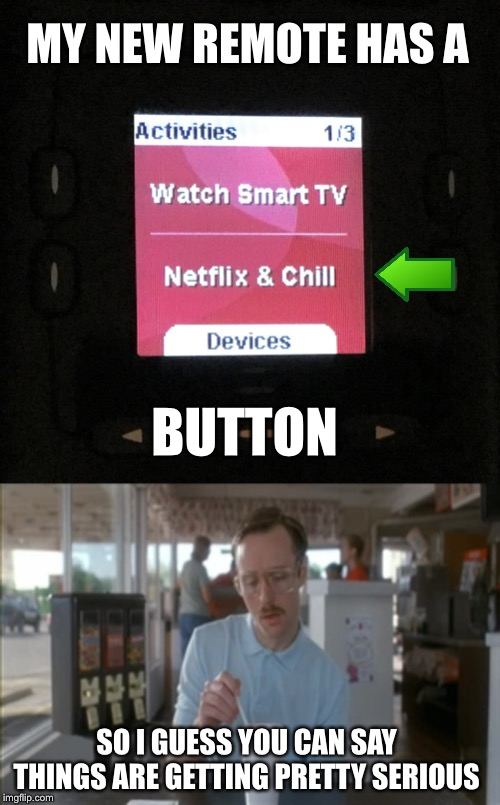 MY NEW REMOTE HAS A; BUTTON; SO I GUESS YOU CAN SAY THINGS ARE GETTING PRETTY SERIOUS | image tagged in memes,so i guess you can say things are getting pretty serious,netflix and chill,funny,remote control | made w/ Imgflip meme maker