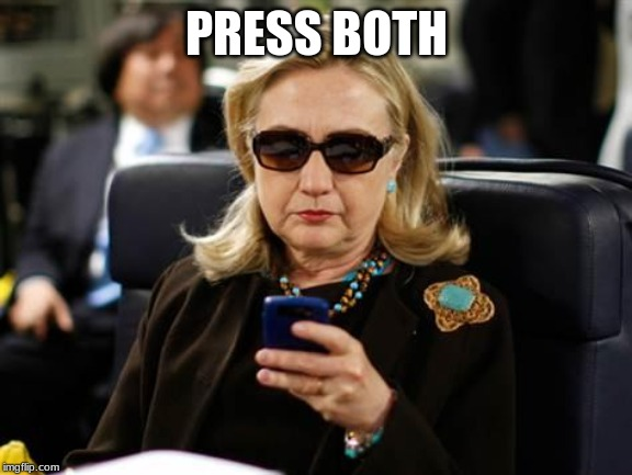 Hillary Clinton Cellphone Meme | PRESS BOTH | image tagged in memes,hillary clinton cellphone | made w/ Imgflip meme maker