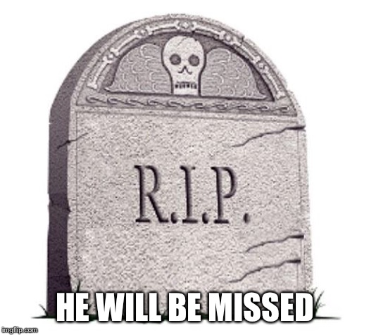 RIP | HE WILL BE MISSED | image tagged in rip | made w/ Imgflip meme maker