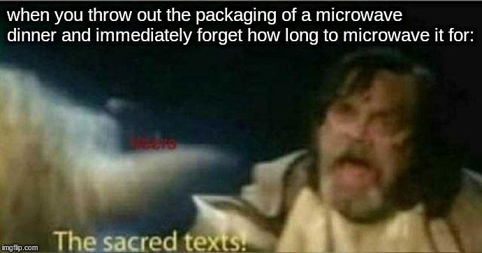 The sacred texts! | when you throw out the packaging of a microwave dinner and immediately forget how long to microwave it for: | image tagged in the sacred texts | made w/ Imgflip meme maker