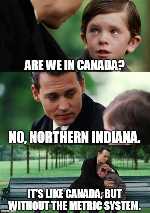 Finding Neverland Meme | ARE WE IN CANADA? NO, NORTHERN INDIANA. IT'S LIKE CANADA, BUT WITHOUT THE METRIC SYSTEM. | image tagged in memes,finding neverland | made w/ Imgflip meme maker