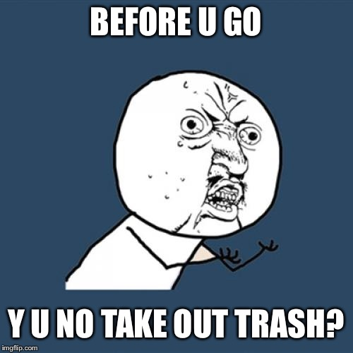 Y U No Meme | BEFORE U GO Y U NO TAKE OUT TRASH? | image tagged in memes,y u no | made w/ Imgflip meme maker