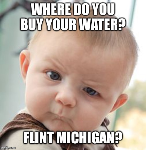 WHERE DO YOU BUY YOUR WATER? FLINT MICHIGAN? | image tagged in memes,skeptical baby | made w/ Imgflip meme maker